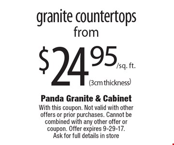 $24.95/sq. ft.(3cm thickness) granite countertops. With this coupon. Not valid with other offers or prior purchases. Cannot be combined with any other offer or coupon. Offer expires 9-29-17.Ask for full details in store