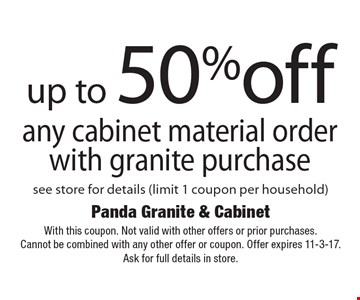 up to 50% off any cabinet material order with granite purchase. see store for details (limit 1 coupon per household). With this coupon. Not valid with other offers or prior purchases. Cannot be combined with any other offer or coupon. Offer expires 11-3-17. Ask for full details in store.