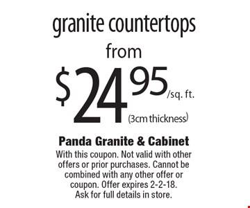 Granite countertops from $24.95/sq. ft. (3cm thickness). With this coupon. Not valid with other offers or prior purchases. Cannot be combined with any other offer or coupon. Offer expires 2-2-18. Ask for full details in store.