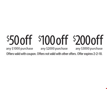 $200 off any $3000 purchase OR $100 off any $2000 purchase OR $50 off any $1000 purchase. Offers valid with coupon. Offers not valid with other offers. Offer expires 2-2-18.
