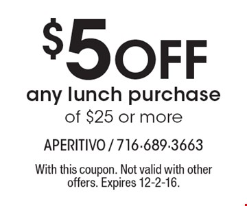 $5 off any lunch purchase of $25 or more. With this coupon. Not valid with other offers. Expires 12-2-16.