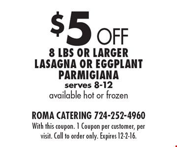 $5 Off 8 Lbs or larger lasagna or eggplant Parmigiana. Serves 8-12 available hot or frozen. With this coupon. 1 Coupon per customer, per visit. Call to order only. Expires 12-2-16.
