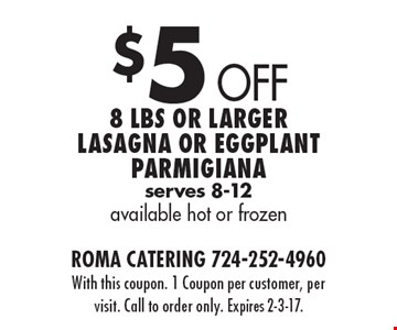 $5 Off 8 Lbs or larger lasagna or eggplant Parmigiana, serves 8-12, available hot or frozen. With this coupon. 1 Coupon per customer, per visit. Call to order only. Expires 2-3-17.