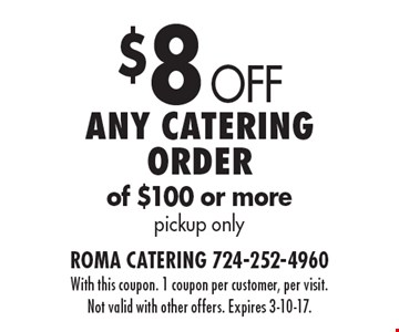 $8 Off Any catering order of $100 or more. Pickup only. With this coupon. 1 coupon per customer, per visit. Not valid with other offers. Expires 3-10-17.
