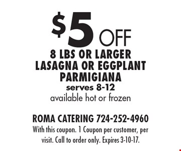 $5 Off 8 Lbs or larger lasagna or eggplant Parmigiana serves 8-12 available hot or frozen. With this coupon. 1 Coupon per customer, per visit. Call to order only. Expires 3-10-17.