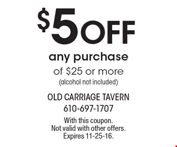 $5 Off any purchase of $25 or more (alcohol not included). With this coupon. Not valid with other offers. Expires 11-25-16.