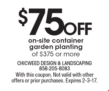 $75 off on-site container garden planting of $375 or more. With this coupon. Not valid with other offers or prior purchases. Expires 2-3-17.