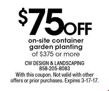 $75 off on-site container garden planting of $375 or more. With this coupon. Not valid with other offers or prior purchases. Expires 3-17-17.