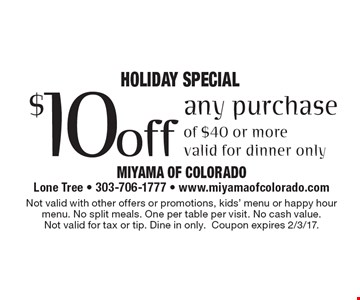 Holiday SPECIAL $10 off any purchase of $40 or more. Valid for dinner only. Not valid with other offers or promotions, kids' menu or happy hour menu. No split meals. One per table per visit. No cash value. Not valid for tax or tip. Dine in only.Coupon expires 2/3/17.