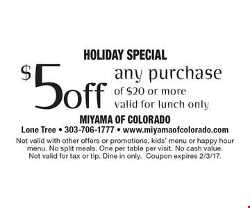 Holiday SPECIAL $5 off any purchase of $20 or more. Valid for lunch only. Not valid with other offers or promotions, kids' menu or happy hour menu. No split meals. One per table per visit. No cash value. Not valid for tax or tip. Dine in only.Coupon expires 2/3/17.