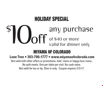 Holiday SPECIAL $10 off any purchase of $40 or more. valid for dinner only. Not valid with other offers or promotions, kids' menu or happy hour menu. No split meals. One per table per visit. No cash value.Not valid for tax or tip. Dine in only.Coupon expires 2/3/17.