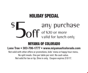Holiday SPECIAL $5off any purchase of $20 or more valid for lunch only. Not valid with other offers or promotions, kids' menu or happy hour menu. No split meals. One per table per visit. No cash value.Not valid for tax or tip. Dine in only.Coupon expires 2/3/17.