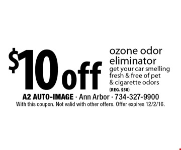 $10 off (reg. $50 ) ozone odor eliminator. Get your car smelling fresh & free of pet & cigarette odors. With this coupon. Not valid with other offers. Offer expires 12/2/16.
