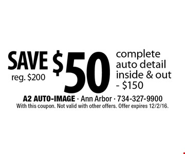 SAVE $50 (reg. $200) complete auto detail inside & out - $150. With this coupon. Not valid with other offers. Offer expires 12/2/16.