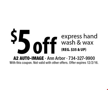 $5 off (Reg. $35 & UP) express handwash & wax. With this coupon. Not valid with other offers. Offer expires 12/2/16.