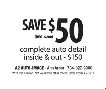 SAVE $50 (reg. $200) complete auto detail. Inside & out. $150. With this coupon. Not valid with other offers. Offer expires 2/3/17.