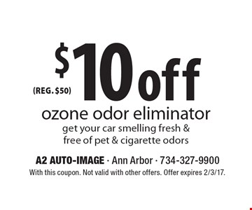 $10 off (reg. $50) ozone odor eliminator get your car smelling fresh & free of pet & cigarette odors. With this coupon. Not valid with other offers. Offer expires 2/3/17.