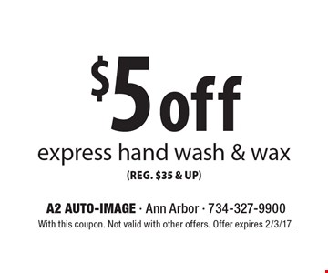 $5 off express hand wash & wax (reg. $35 & up). With this coupon. Not valid with other offers. Offer expires 2/3/17.