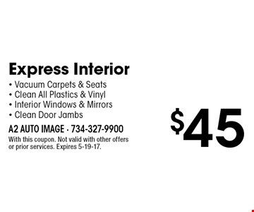 $45 Express Interior - Vacuum Carpets & Seats - Clean All Plastics & Vinyl - Interior Windows & Mirrors - Clean Door Jambs. With this coupon. Not valid with other offers or prior services. Expires 5-19-17.