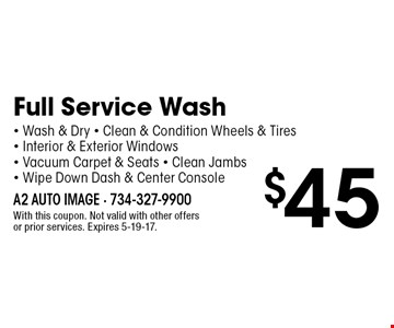 $45 Full Service Wash - Wash & Dry - Clean & Condition Wheels & Tires - Interior & Exterior Windows - Vacuum Carpet & Seats - Clean Jambs- Wipe Down Dash & Center Console. With this coupon. Not valid with other offers or prior services. Expires 5-19-17.