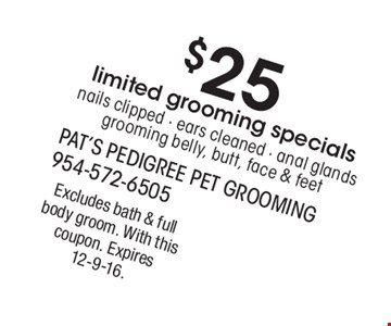 $25 limited grooming specials. Nails clipped, ears cleaned, anal glands, grooming belly, butt, face & feet. Excludes bath & full body groom. With this coupon. Expires 12-9-16.