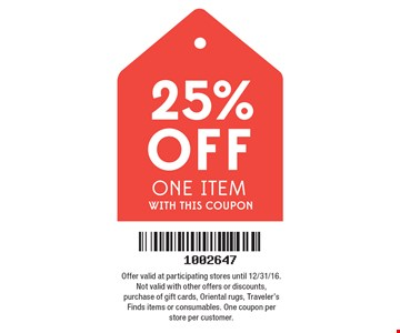 25% off one item. Offer valid at participating stores until 12/31/16. Not valid with other offers or discounts, purchase of gift cards, Oriental rugs, Traveler's Finds items or consumables. One coupon per store per customer.
