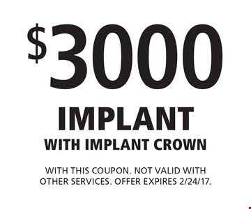 $3000 Implant with Implant Crown. With this coupon. Not valid with other services. Offer expires 2/24/17.