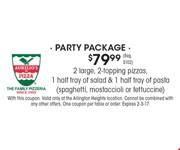$79.99 (Reg. $102) party package. 2 large, 2-topping pizzas, 1 half tray of salad & 1 half tray of pasta (spaghetti, mostaccioli or fettuccine). With this coupon. Valid only at the Arlington Heights location. Cannot be combined with any other offers. One coupon per table or order. Expires 2-3-17.