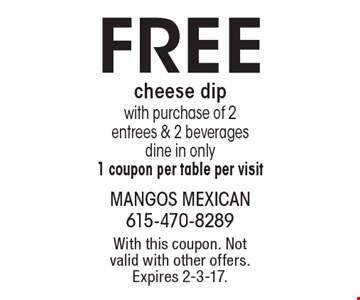FREE cheese dip with purchase of 2 entrees & 2 beverages. Dine in only. 1 coupon per table per visit. With this coupon. Not valid with other offers. Expires 2-3-17.