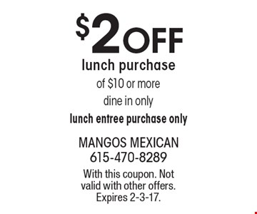 $2 OFF lunch purchase of $10 or more. Dine in only. Lunch entree purchase only. With this coupon. Not valid with other offers. Expires 2-3-17.