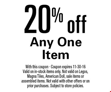 20% off Any One Item. With this coupon - Coupon expires 11-30-16 Valid on in-stock items only. Not valid on Legos, Magna Tiles, American Doll, sale items or assembled items. Not valid with other offers or on prior purchases. Subject to store policies.