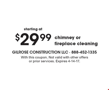 $29.99 chimney or fireplace cleaning. With this coupon. Not valid with other offers or prior services. Expires 4-14-17.
