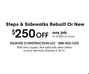 Steps & Sidewalks Rebuilt Or New $250 Off any job of $1500 or more. With this coupon. Not valid with other offers or prior services. Expires 5-12-17.