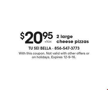 $20.95 + tax 2 large cheese pizzas. With this coupon. Not valid with other offers or on holidays. Expires 12-9-16.