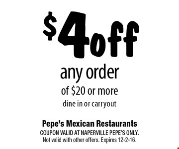 $4 off any order of $20 or more. dine in or carryout. COUPON VALID AT NAPERVILLE PEPE'S ONLY. Not valid with other offers. Expires 12-2-16.