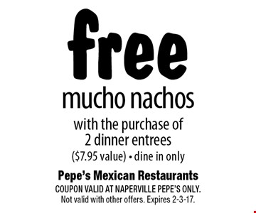free mucho nachos with the purchase of2 dinner entrees($7.95 value) - dine in only. COUPON VALID AT NAPERVILLE PEPE'S ONLY. Not valid with other offers. Expires 2-3-17.