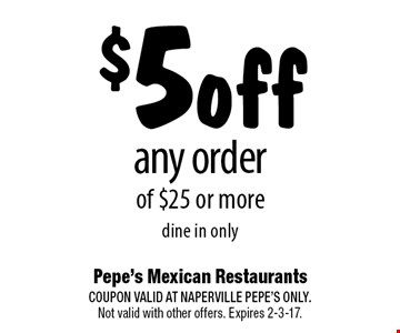 $5off any order of $25 or moredine in only. COUPON VALID AT NAPERVILLE PEPE'S ONLY. Not valid with other offers. Expires 2-3-17.
