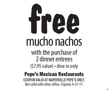 free mucho nachos with the purchase of 2 dinner entrees ($7.95 value) - dine in only. COUPON VALID AT NAPERVILLE PEPE'S ONLY. Not valid with other offers. Expires 4-21-17.