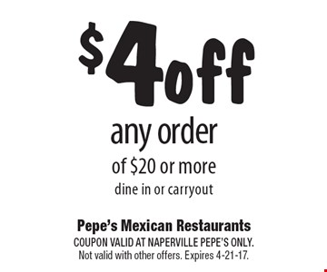 $4 off any order of $20 or more dine in or carryout. COUPON VALID AT NAPERVILLE PEPE'S ONLY. Not valid with other offers. Expires 4-21-17.