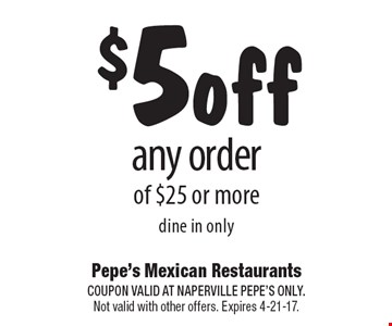 $5 off any order of $25 or more dine in only. COUPON VALID AT NAPERVILLE PEPE'S ONLY. Not valid with other offers. Expires 4-21-17.