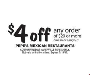 $4 off any order of $20 or more. Dine in or carryout. COUPON VALID AT NAPERVILLE PEPE'S ONLY. Not valid with other offers. Expires 5/19/17.