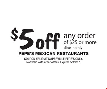 $5 off any order of $25 or more. Dine in only. COUPON VALID AT NAPERVILLE PEPE'S ONLY. Not valid with other offers. Expires 5/19/17.