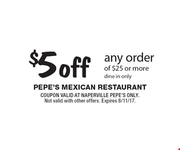 $5 off any order of $25 or more. Dine in only. COUPON VALID AT NAPERVILLE PEPE'S ONLY. Not valid with other offers. Expires 8/11/17.