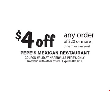 $4 off any order of $20 or more. Dine in or carryout. COUPON VALID AT NAPERVILLE PEPE'S ONLY. Not valid with other offers. Expires 8/11/17.