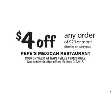 $4 off any order of $20 or more, dine in or carryout. COUPON VALID AT NAPERVILLE PEPE'S ONLY. Not valid with other offers. Expires 9/22/17.