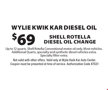 WYlie kwik kar diesel oil $69 shell rotella diesel oil change Up to 12 quarts. Shell Rotella Conventional motor oil only. Most vehicles. Additional Quarts, specialty and synthetic diesel vehicles extra. Specialty filter extra.. Not valid with other offers. Valid only at Wylie Kwik Kar Auto Center. Coupon must be presented at time of service. Authorization Code #7631