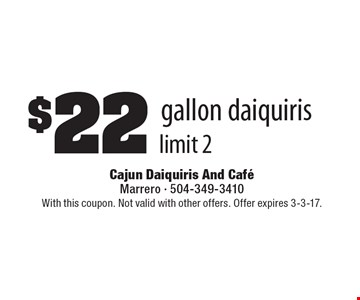 $22 gallon daiquiris, limit 2. With this coupon. Not valid with other offers. Offer expires 3-3-17.
