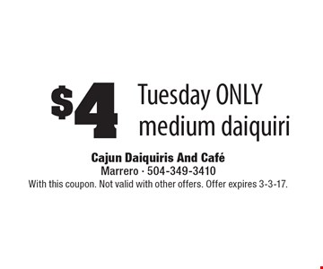 $4 medium daiquiri, Tuesday ONLY. With this coupon. Not valid with other offers. Offer expires 3-3-17.