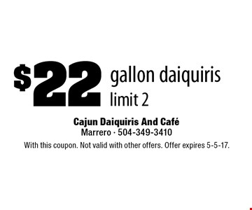 $22 gallon daiquiris. limit 2. With this coupon. Not valid with other offers. Offer expires 5-5-17.