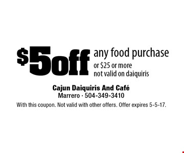 $5 off any food purchase or $25 or more. Not valid on daiquiris. With this coupon. Not valid with other offers. Offer expires 5-5-17.